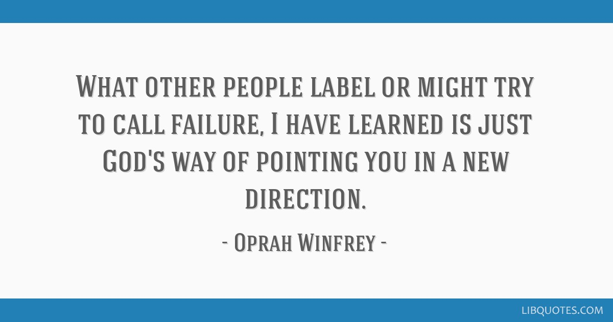 What other people label or might try to call failure, I have learned is just God's way of pointing you in a new direction.