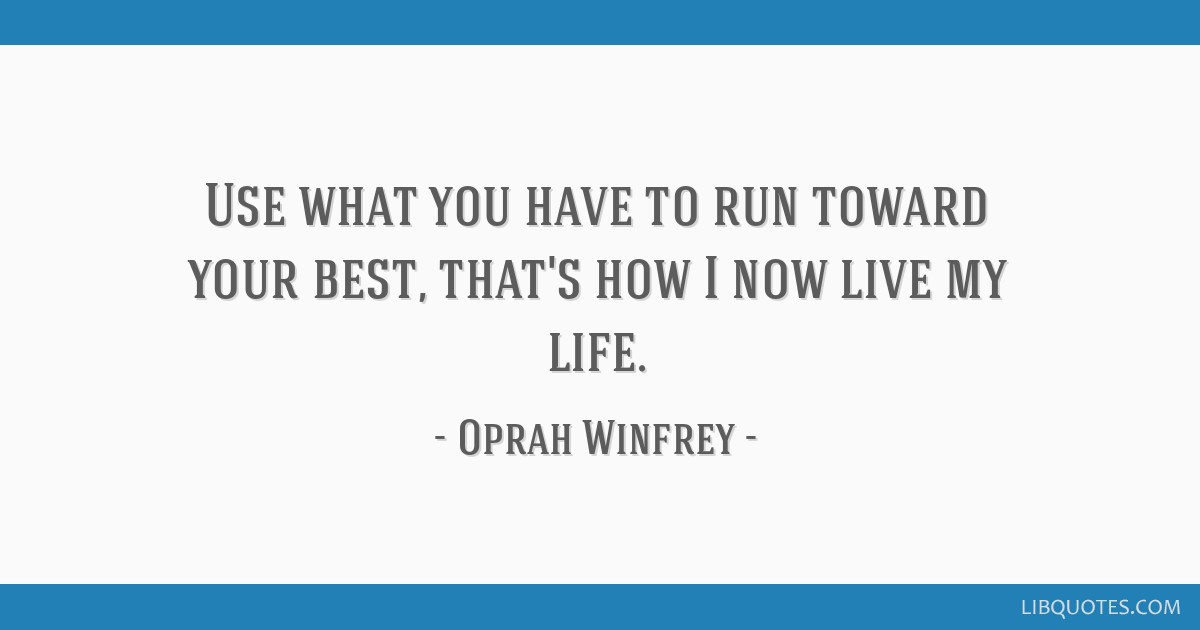 Use what you have to run toward your best, that's how I now live my life.