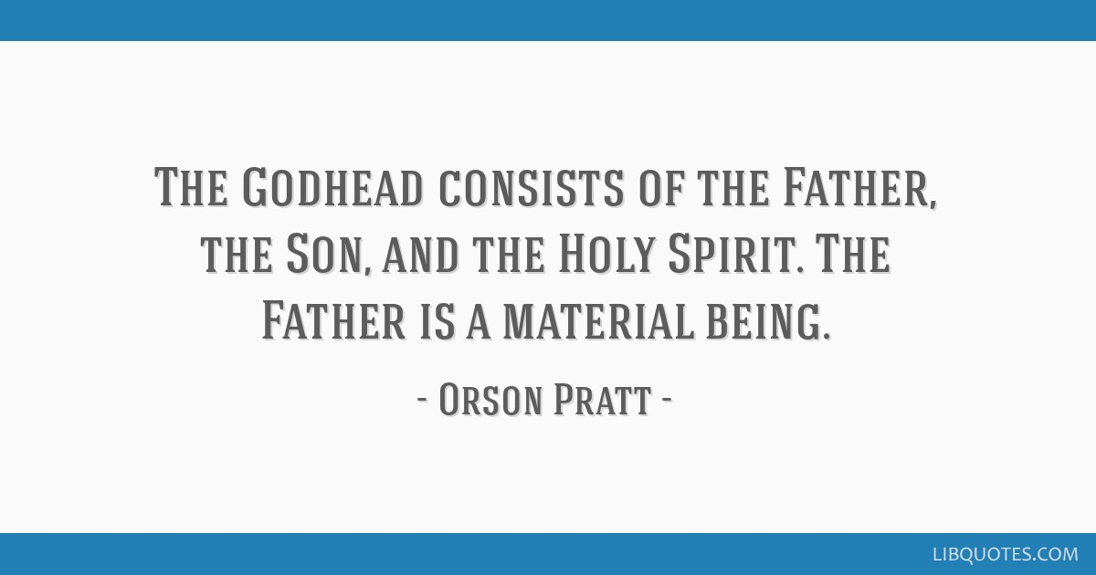 The Godhead consists of the Father, the Son, and the Holy Spirit. The Father is a material being.