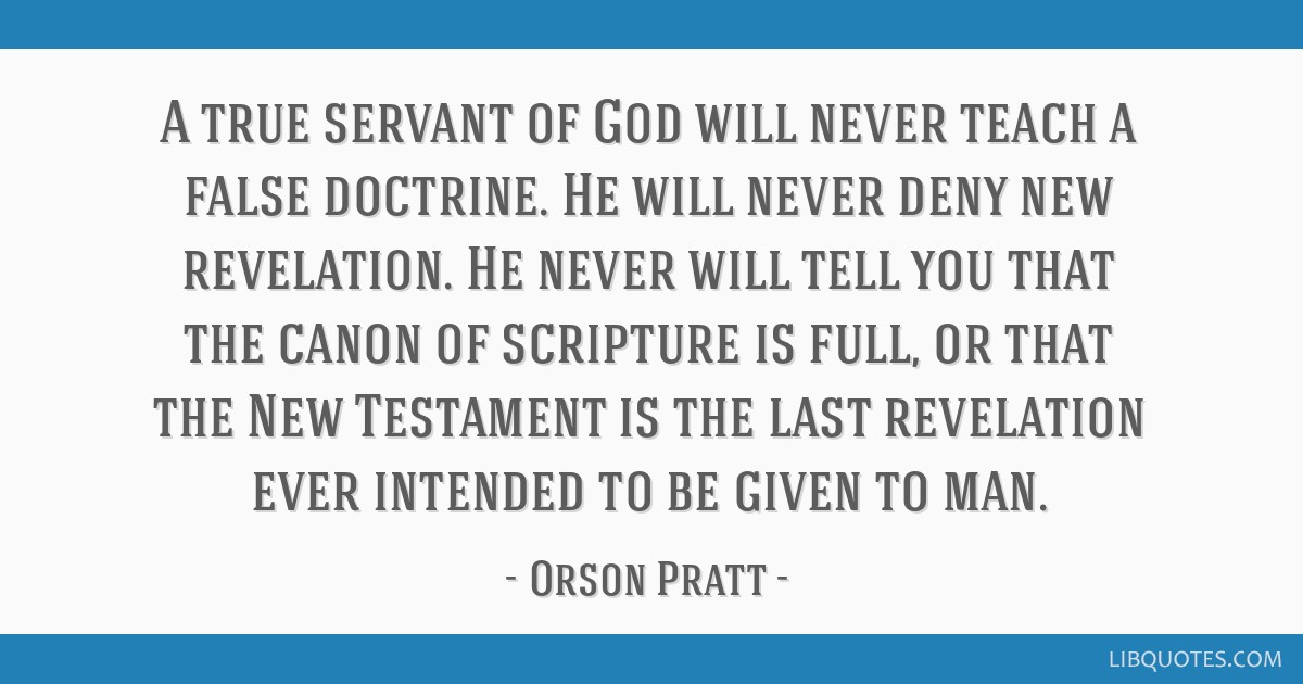 A true servant of God will never teach a false doctrine. He will never deny new revelation. He never will tell you that the canon of scripture is...