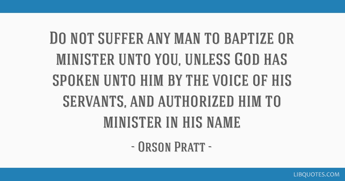 Do not suffer any man to baptize or minister unto you, unless God has spoken unto him by the voice of his servants, and authorized him to minister in ...