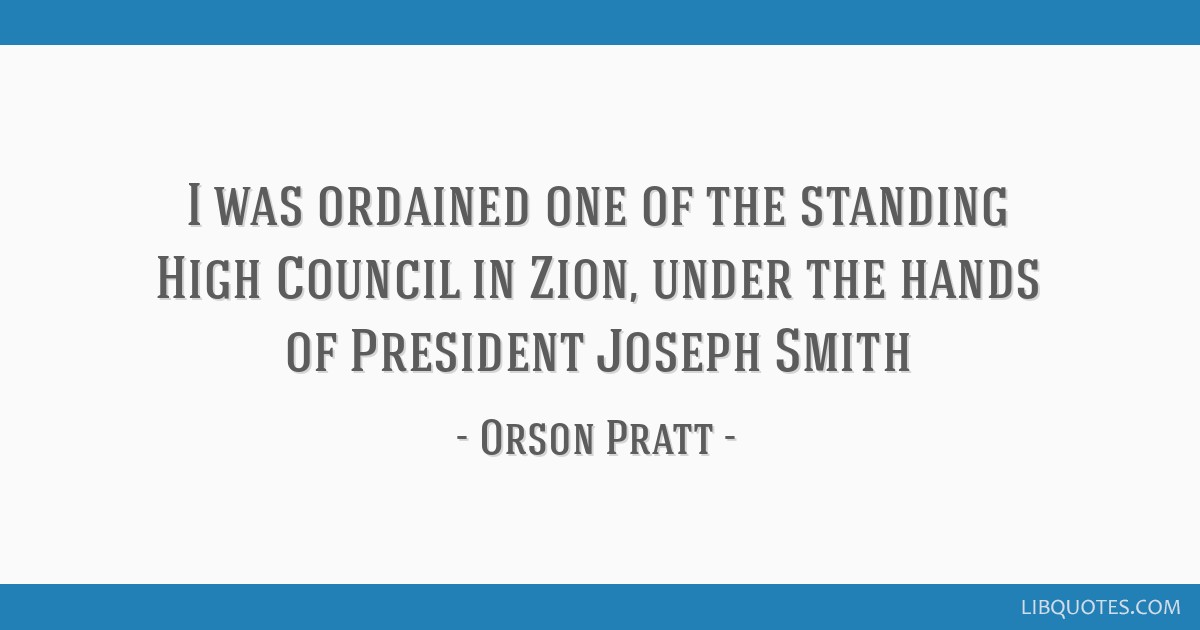 I was ordained one of the standing High Council in Zion, under the hands of President Joseph Smith