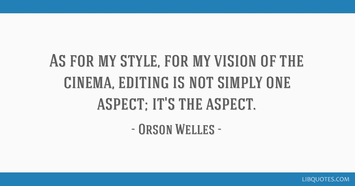 As for my style, for my vision of the cinema, editing is not simply one aspect; it's the aspect.