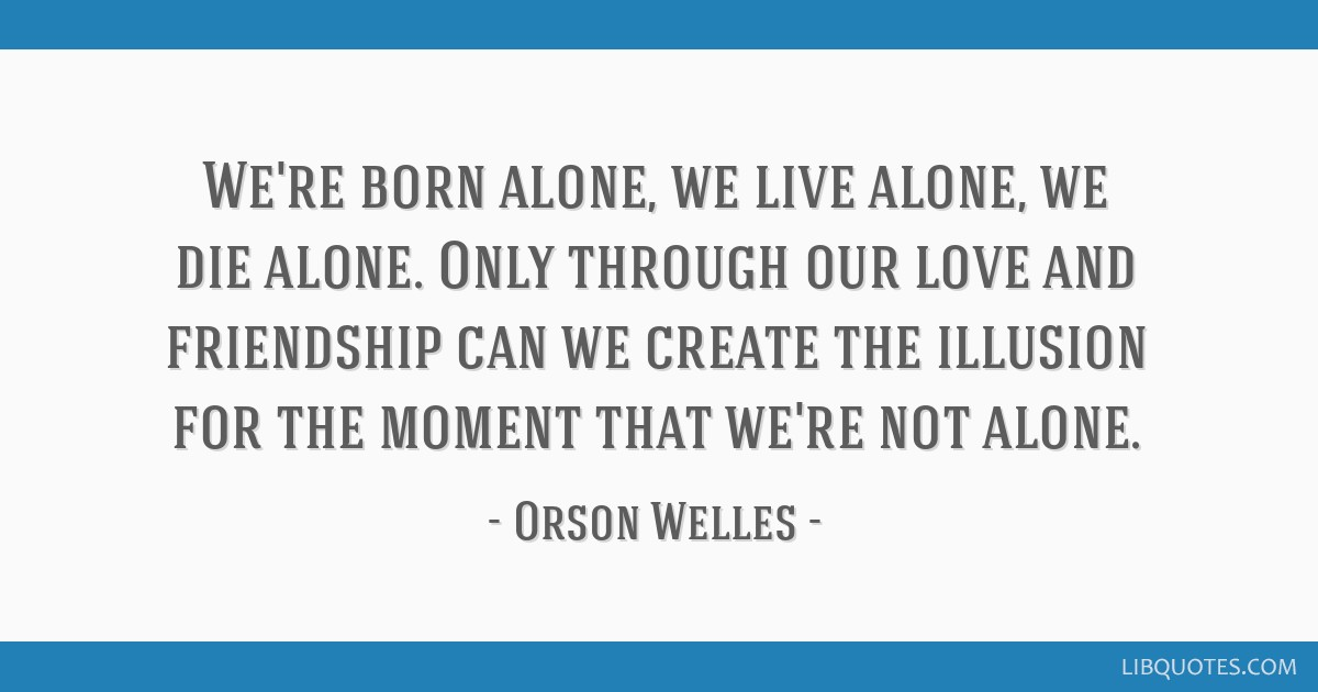 We're born alone, we live alone, we die alone. Only through our love and friendship can we create the illusion for the moment that we're not alone.