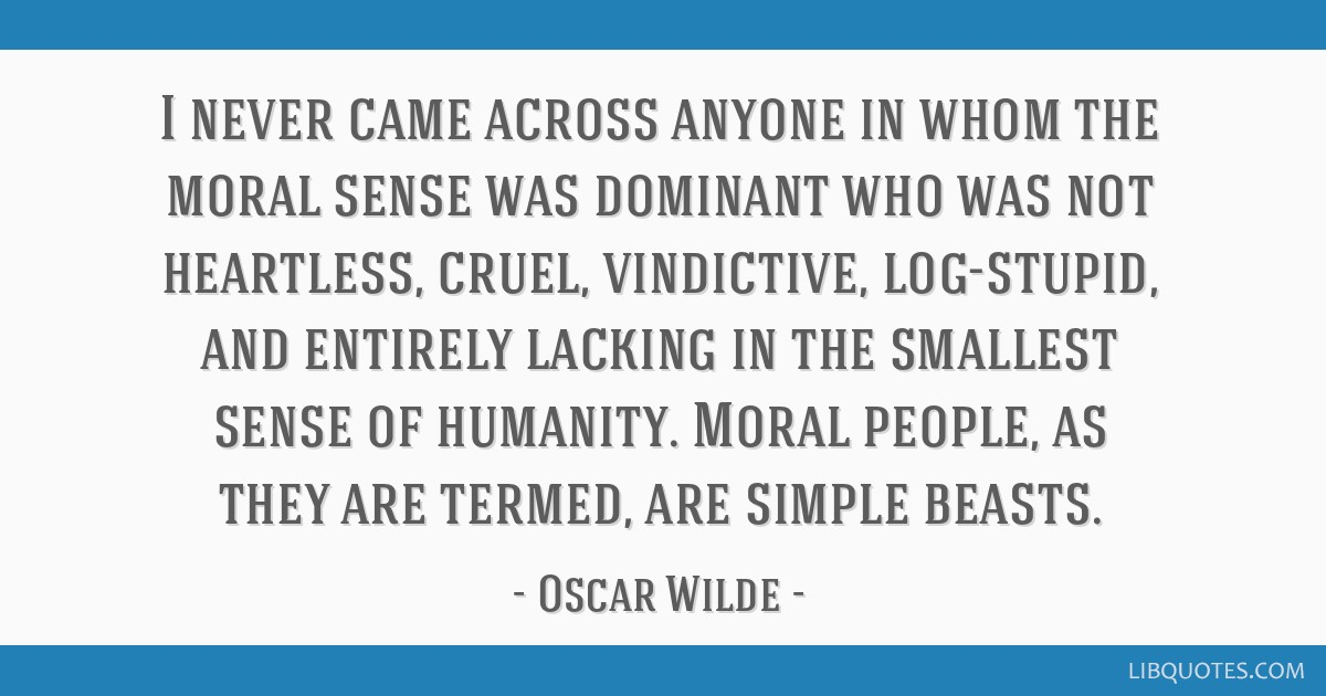 I never came across anyone in whom the moral sense was dominant who was not heartless, cruel, vindictive, log-stupid, and entirely lacking in the...
