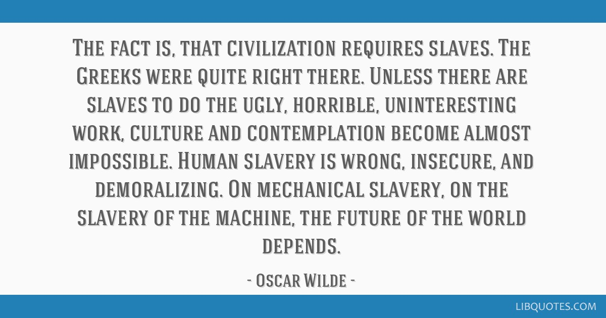 The fact is, that civilization requires slaves. The Greeks were quite right there. Unless there are slaves to do the ugly, horrible, uninteresting...