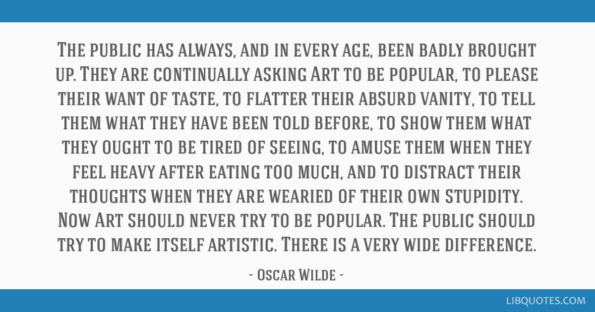 The public has always, and in every age, been badly brought up. They are continually asking Art to be popular, to please their want of taste, to...