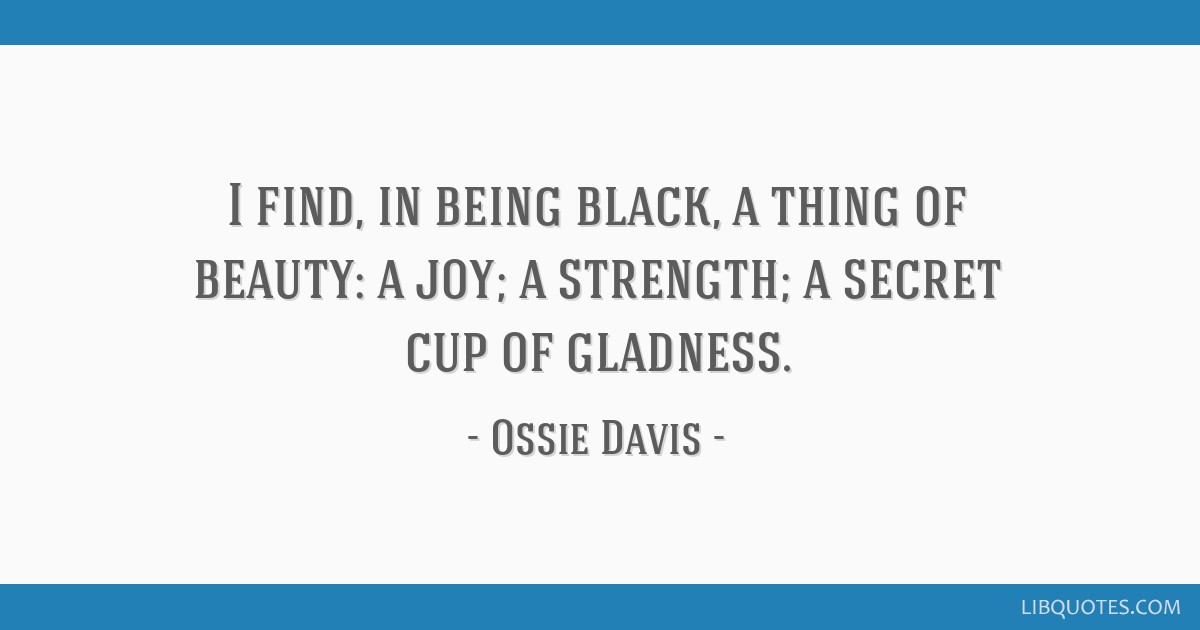 I find, in being black, a thing of beauty: a joy; a strength; a secret cup of gladness.