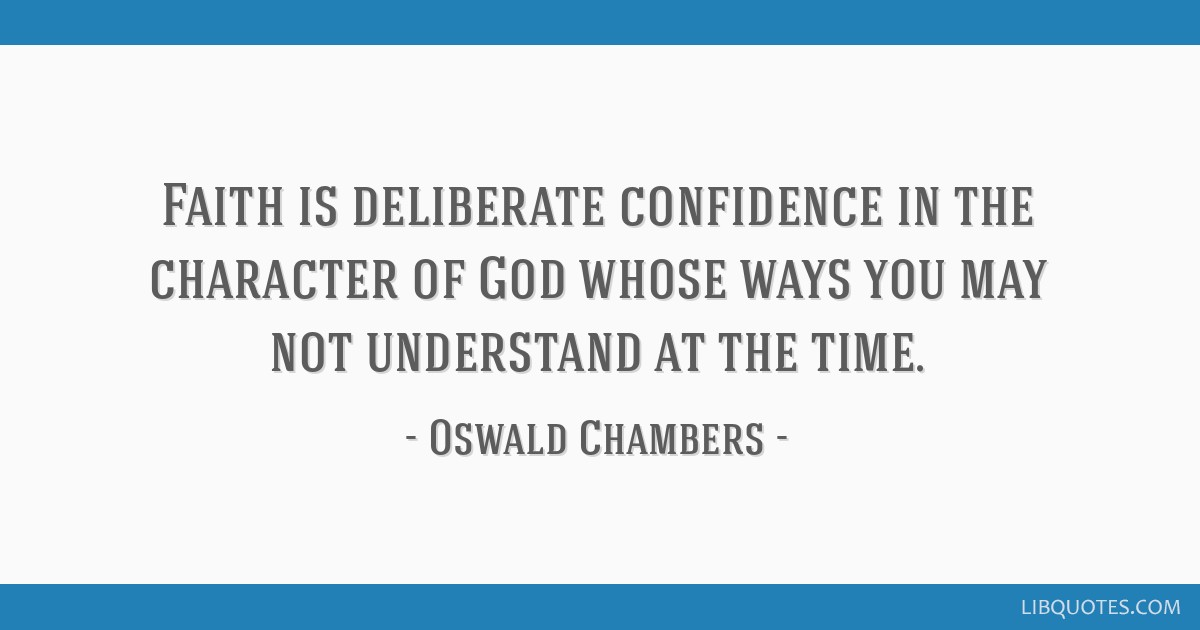 Faith is deliberate confidence in the character of God whose ways you may not understand at the time.