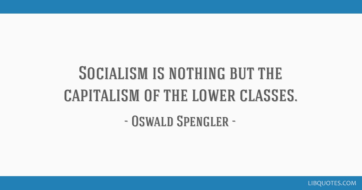 Socialism is nothing but the capitalism of the lower classes.