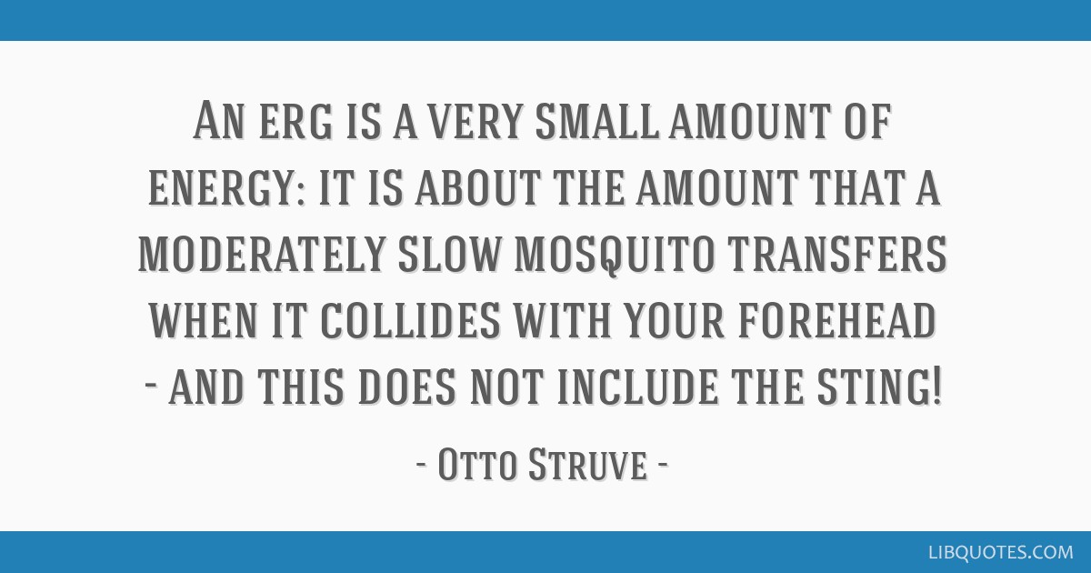 An erg is a very small amount of energy: it is about the amount that a moderately slow mosquito transfers when it collides with your forehead - and...