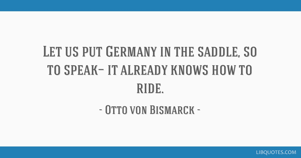 Let us put Germany in the saddle, so to speak— it already knows how to ride.