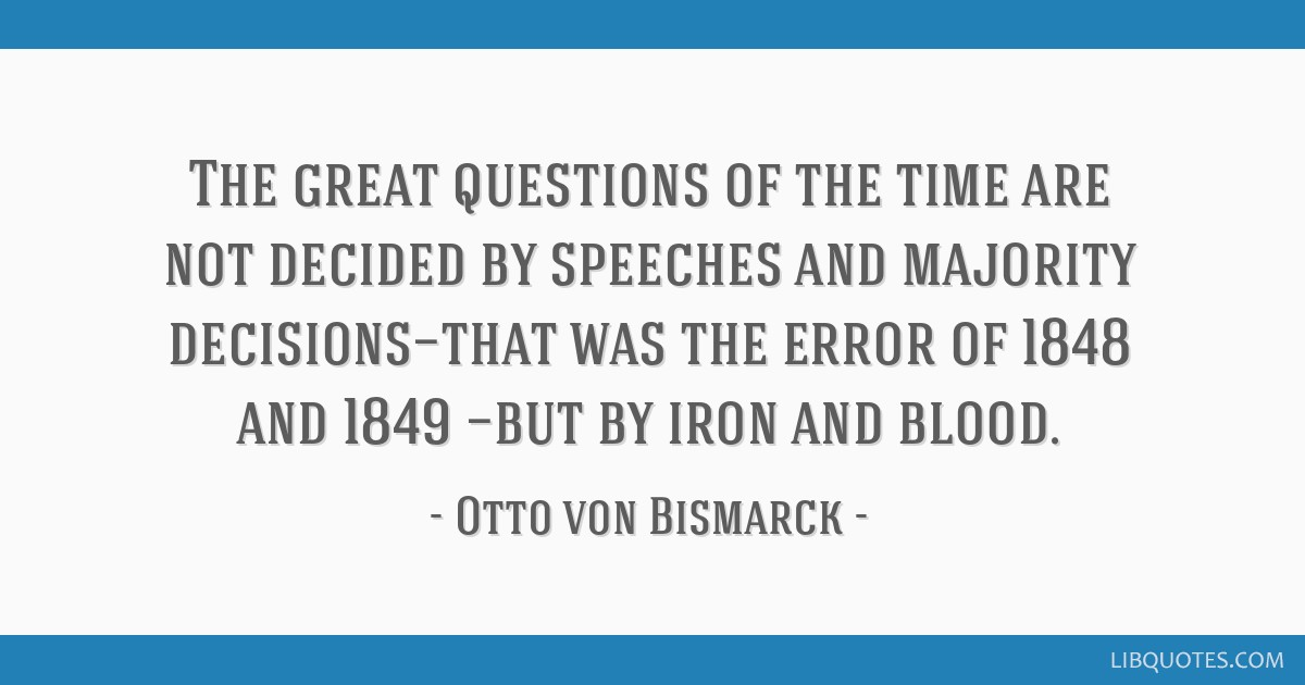 The great questions of the time are not decided by speeches and majority decisions—that was the error of 1848 and 1849 —but by iron and blood.