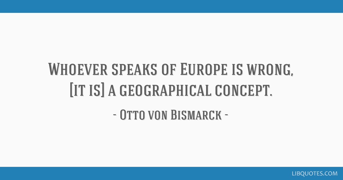 Whoever speaks of Europe is wrong, [it is] a geographical concept.