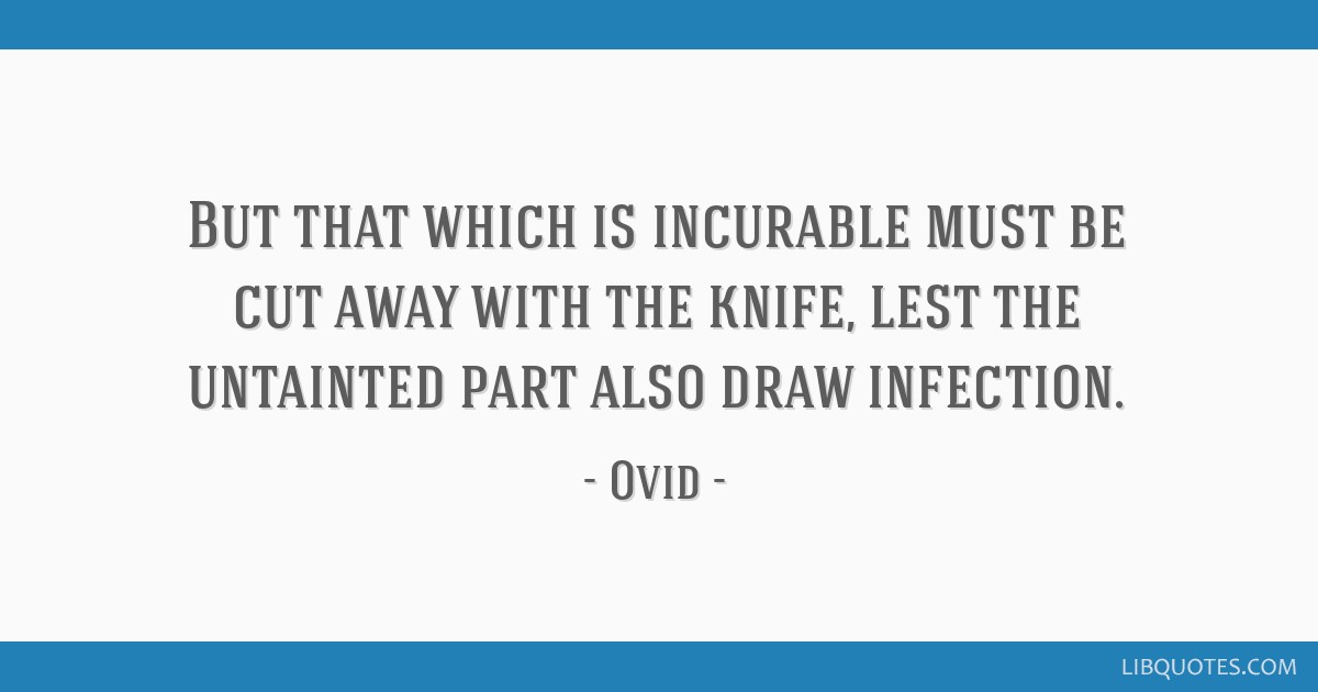 But that which is incurable must be cut away with the knife, lest the untainted part also draw infection.