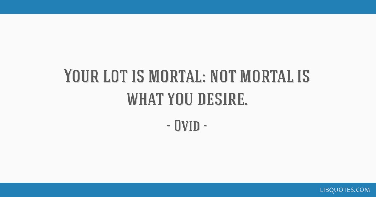 Your lot is mortal: not mortal is what you desire.