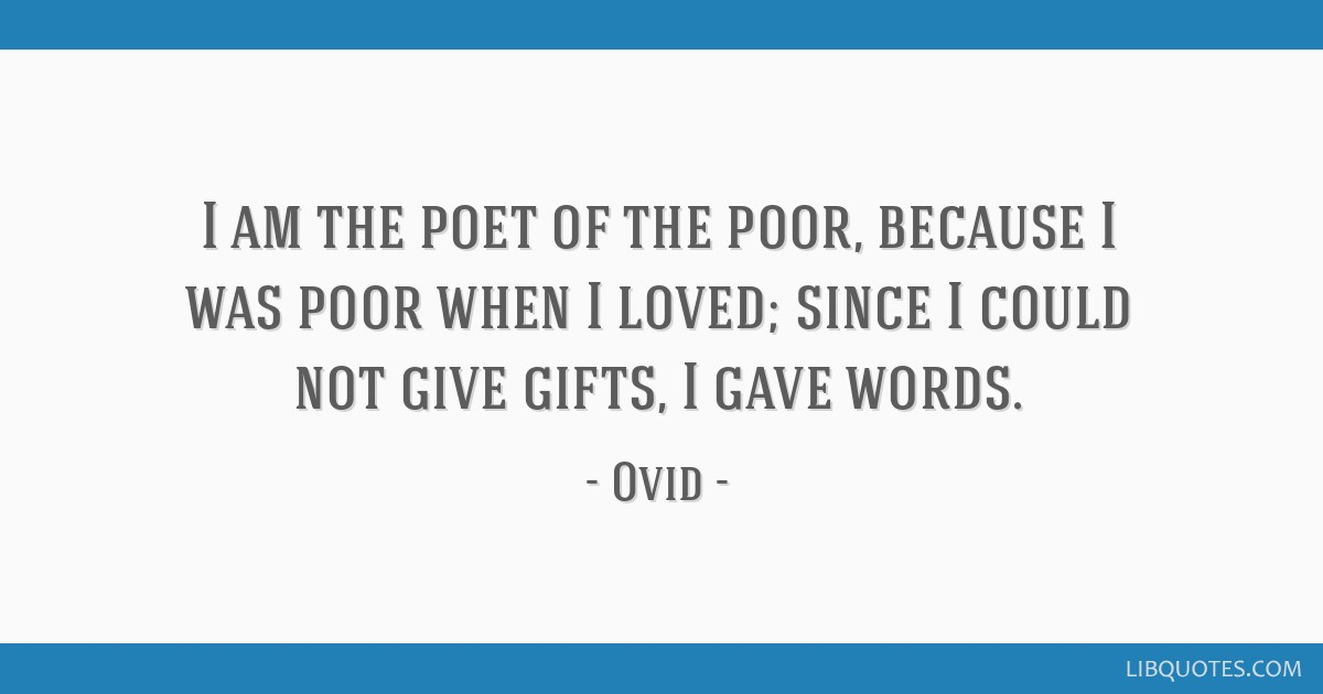 I am the poet of the poor, because I was poor when I loved; since I could not give gifts, I gave words.