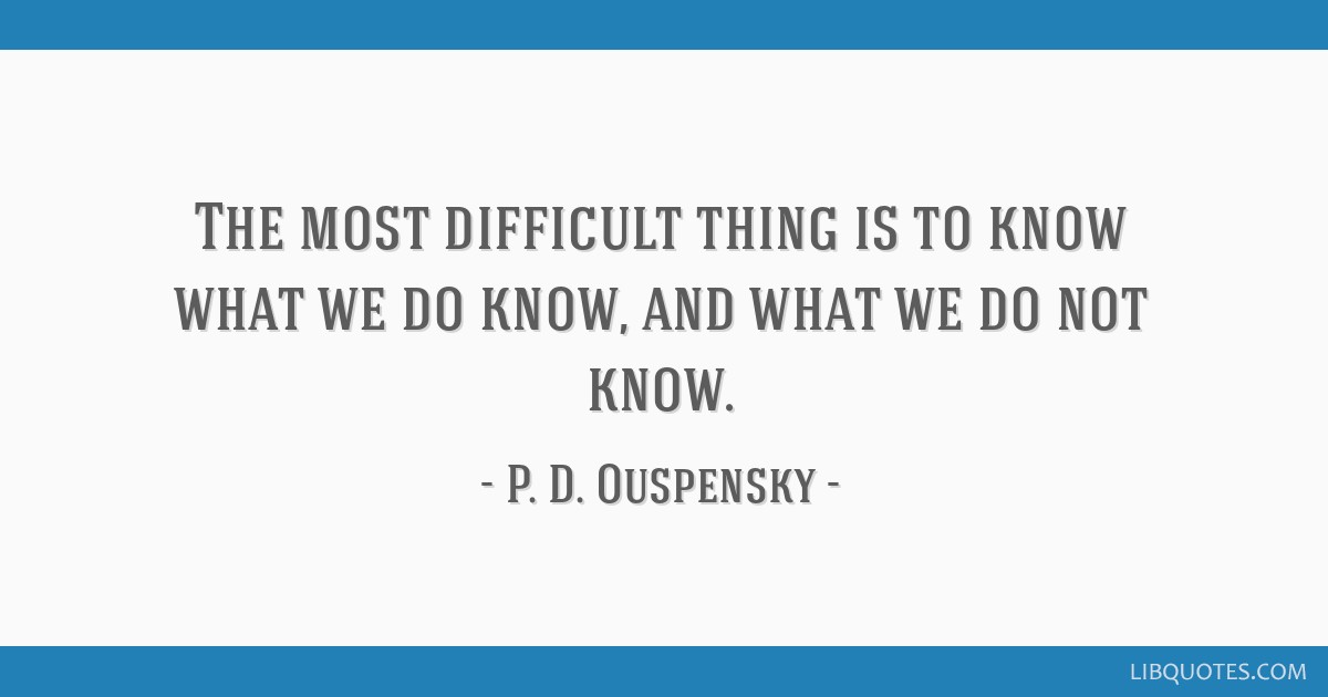 The most difficult thing is to know what we do know, and what we do not know.