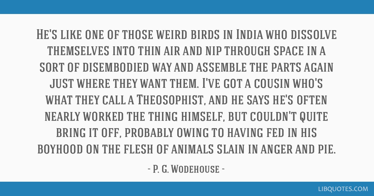 He's like one of those weird birds in India who dissolve themselves into thin air and nip through space in a sort of disembodied way and assemble the ...