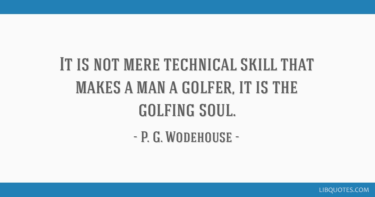 It is not mere technical skill that makes a man a golfer, it is the golfing soul.