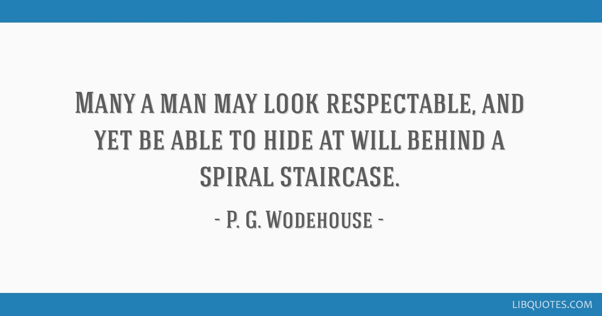 Many a man may look respectable, and yet be able to hide at will behind a spiral staircase.