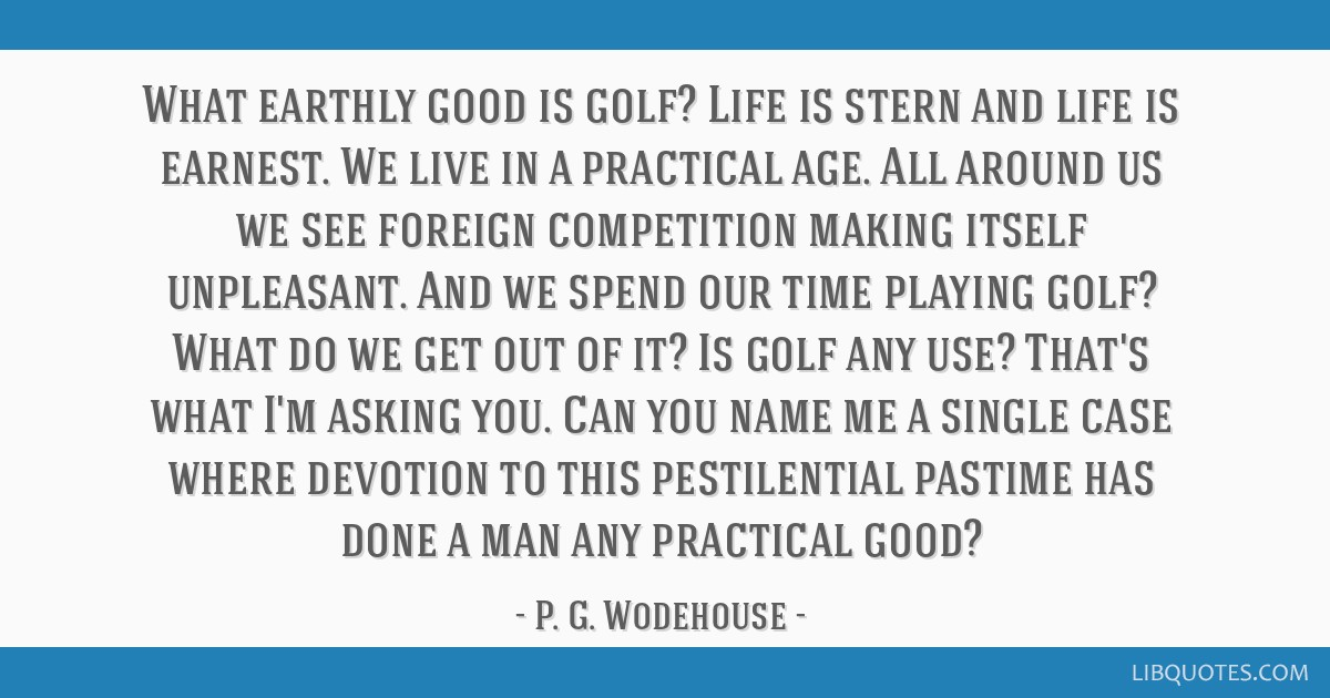 What Earthly Good Is Golf? Life Is Stern And Life Is Earnest.