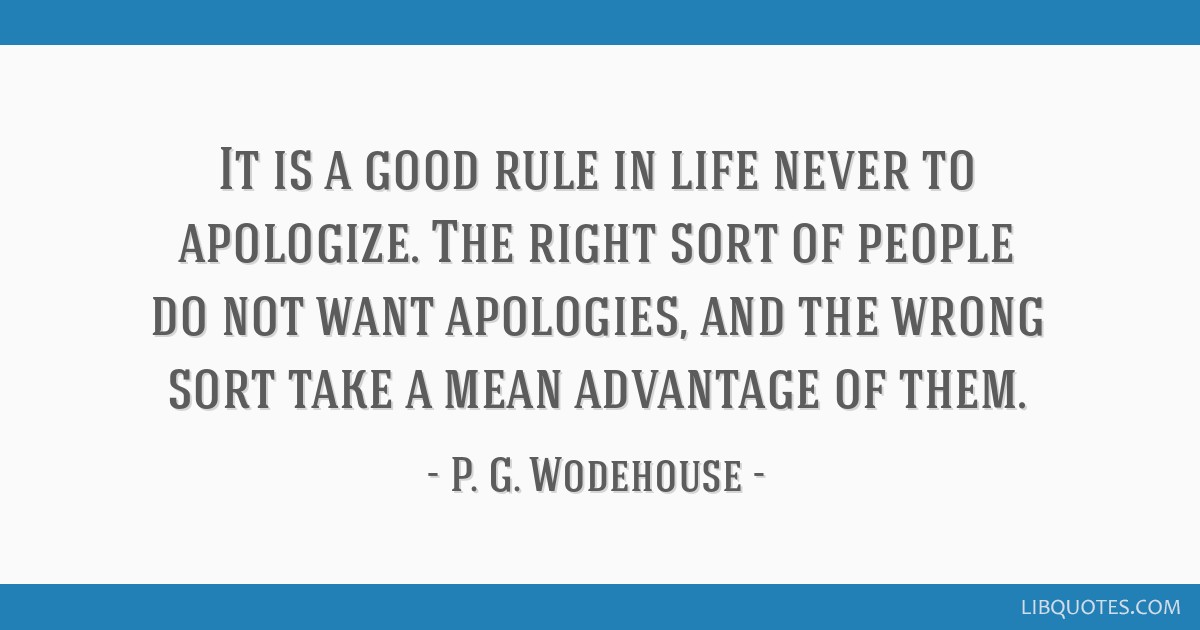 It is a good rule in life never to apologize. The right sort of people do not want apologies, and the wrong sort take a mean advantage of them.