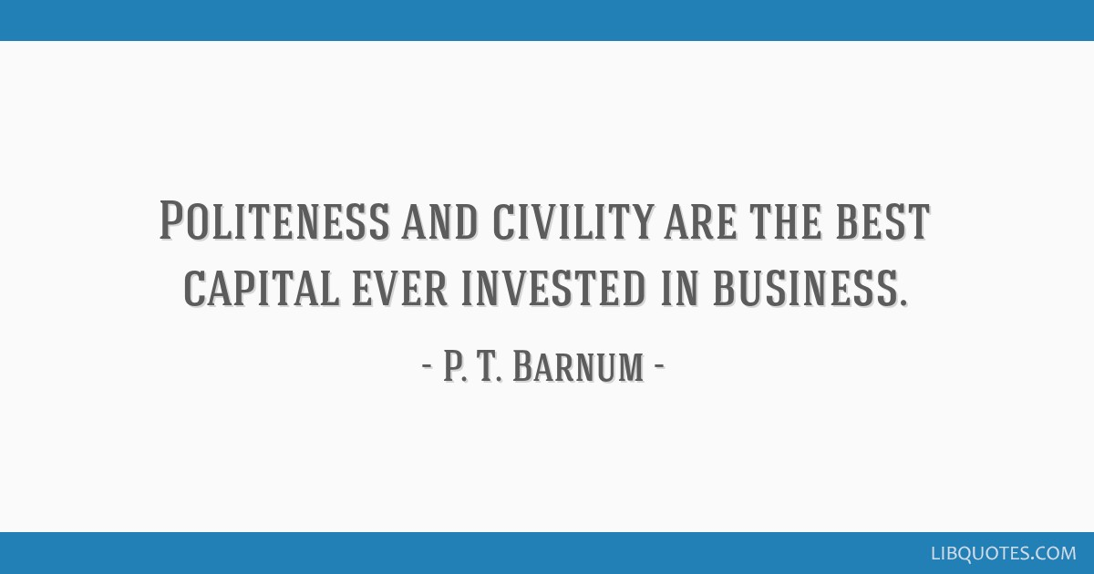Politeness and civility are the best capital ever invested in business.