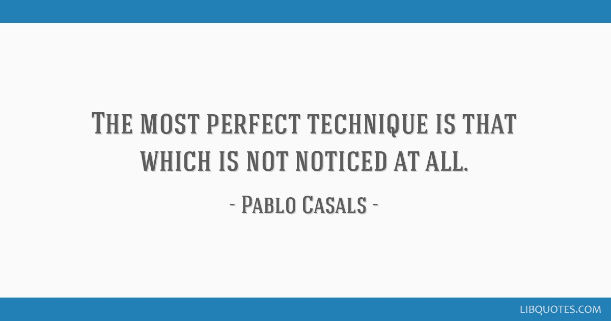 The most perfect technique is that which is not noticed at all.