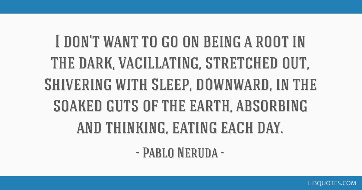 I don't want to go on being a root in the dark, vacillating, stretched out, shivering with sleep, downward, in the soaked guts of the earth,...