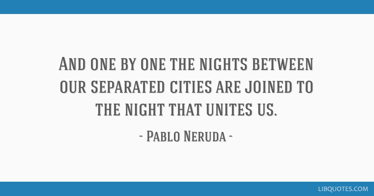 And one by one the nights between our separated cities are joined to the night that unites us.