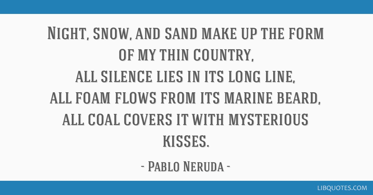 Night, snow, and sand make up the form of my thin country, all silence lies in its long line, all foam flows from its marine beard, all coal covers...