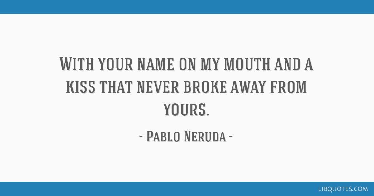 With your name on my mouth and a kiss that never broke away from yours.