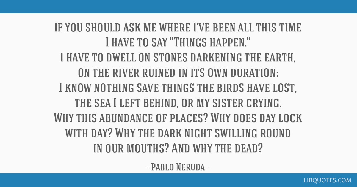If you should ask me where I've been all this time I have to say Things happen. I have to dwell on stones darkening the earth, on the river ruined in ...