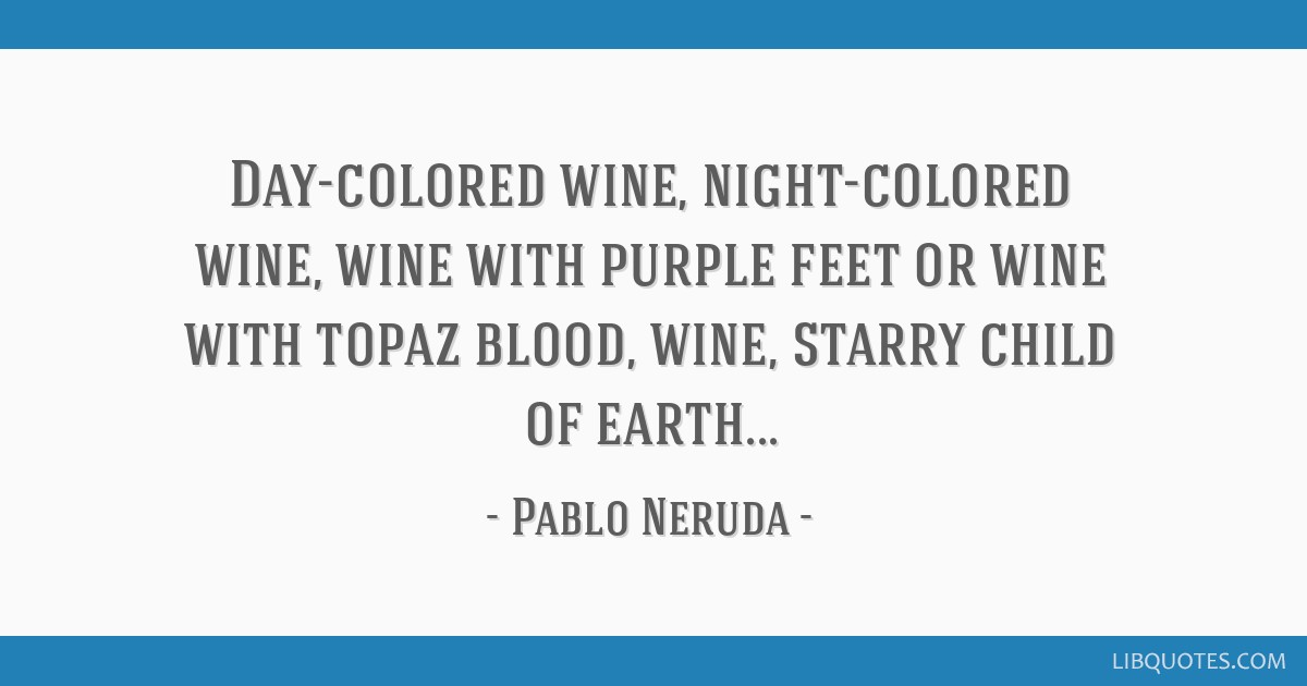 Day-colored wine, night-colored wine, wine with purple feet or wine with topaz blood, wine, starry child of earth...