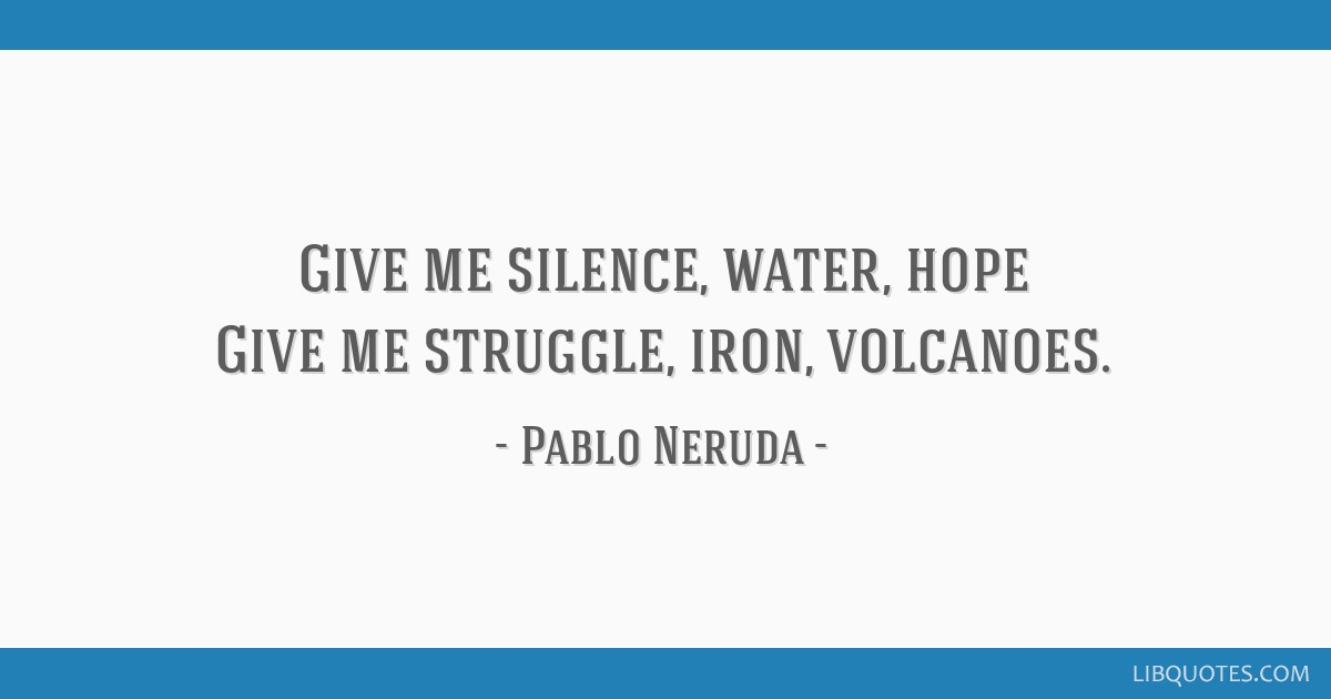 Give me silence, water, hope Give me struggle, iron, volcanoes.