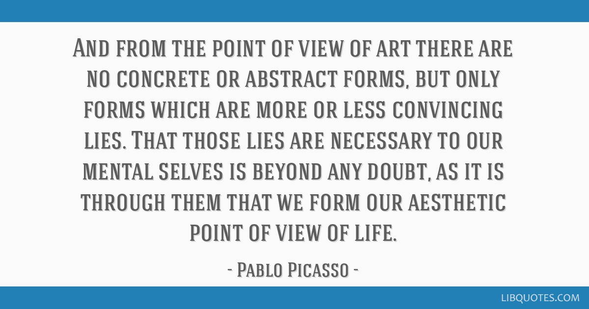 And from the point of view of art there are no concrete or abstract forms, but only forms which are more or less convincing lies. That those lies are ...