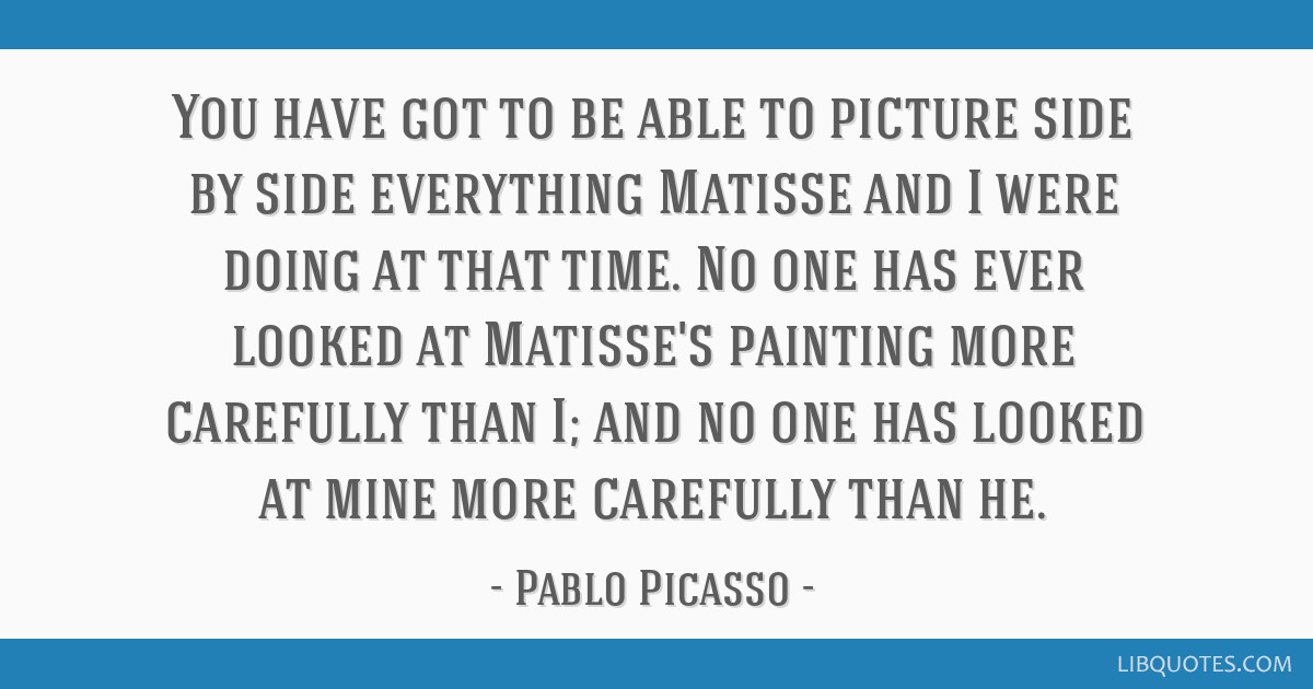 You have got to be able to picture side by side everything Matisse and I were doing at that time. No one has ever looked at Matisse's painting more...