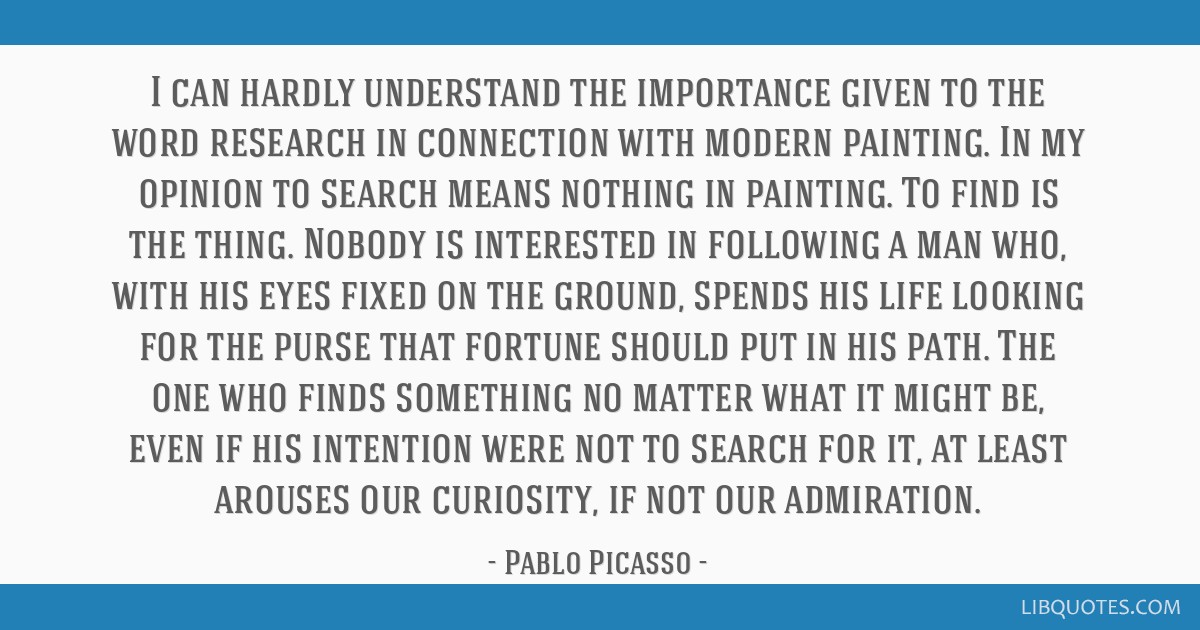 I can hardly understand the importance given to the word research in connection with modern painting. In my opinion to search means nothing in...
