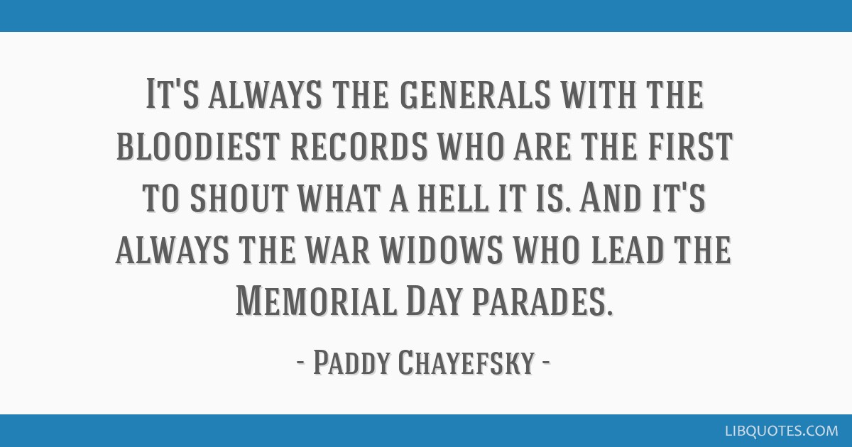 It's always the generals with the bloodiest records who are the first to shout what a hell it is. And it's always the war widows who lead the...