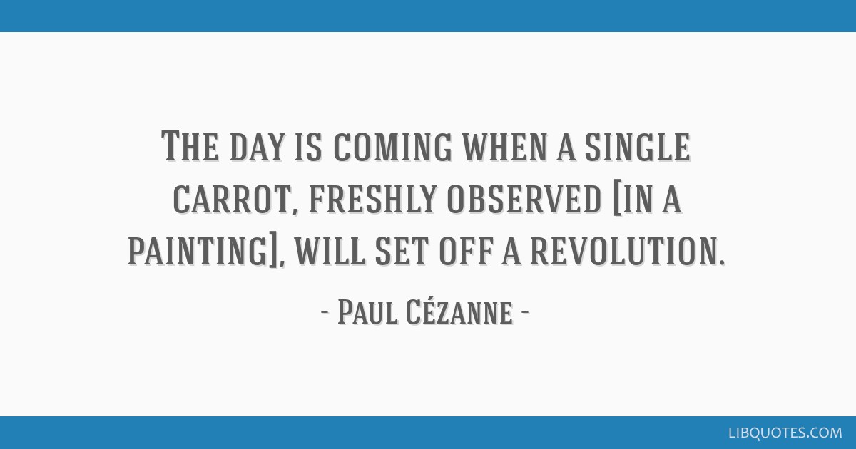 The day is coming when a single carrot, freshly observed [in a painting], will set off a revolution.