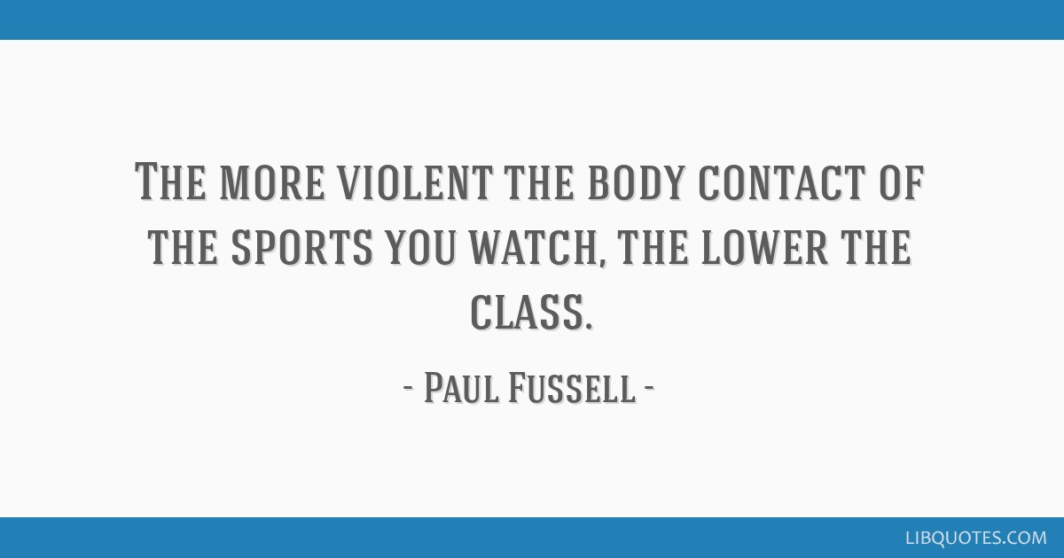 The more violent the body contact of the sports you watch, the lower the class.