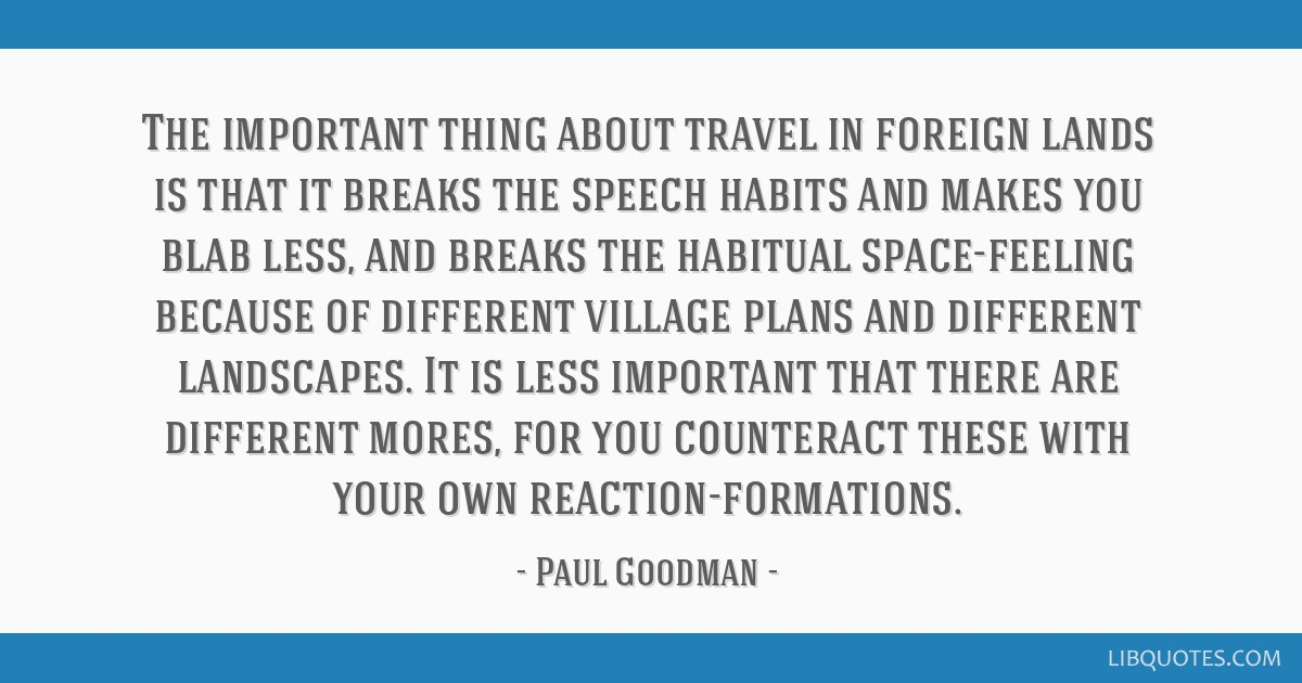 The important thing about travel in foreign lands is that it breaks the speech habits and makes you blab less, and breaks the habitual space-feeling...