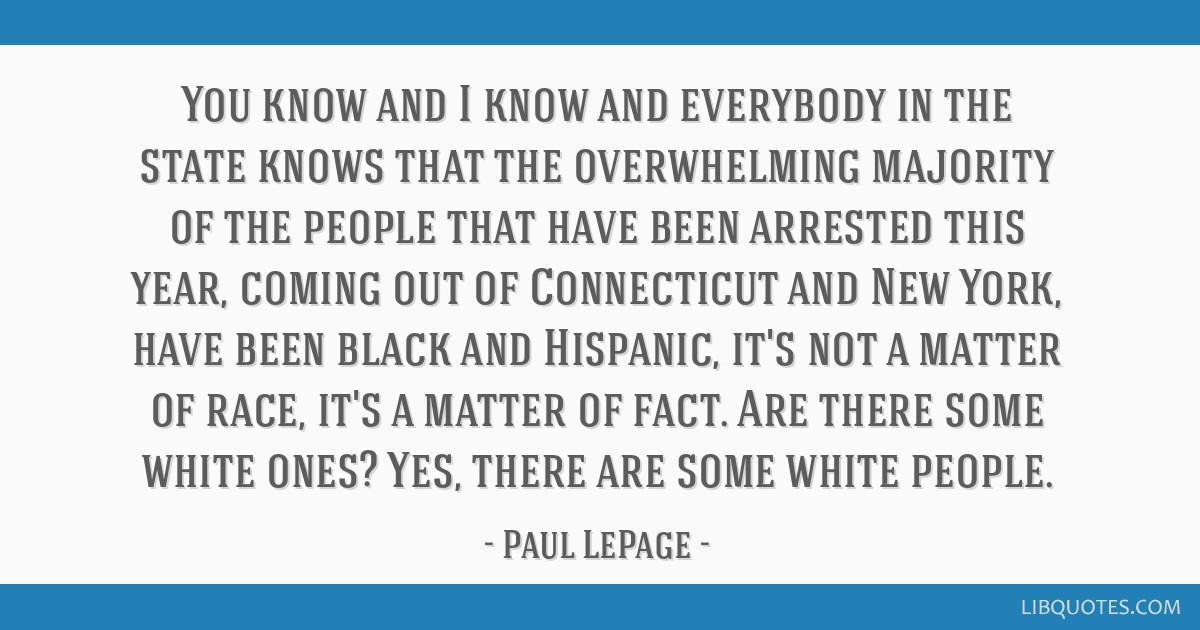 You know and I know and everybody in the state knows that the overwhelming majority of the people that have been arrested this year, coming out of...