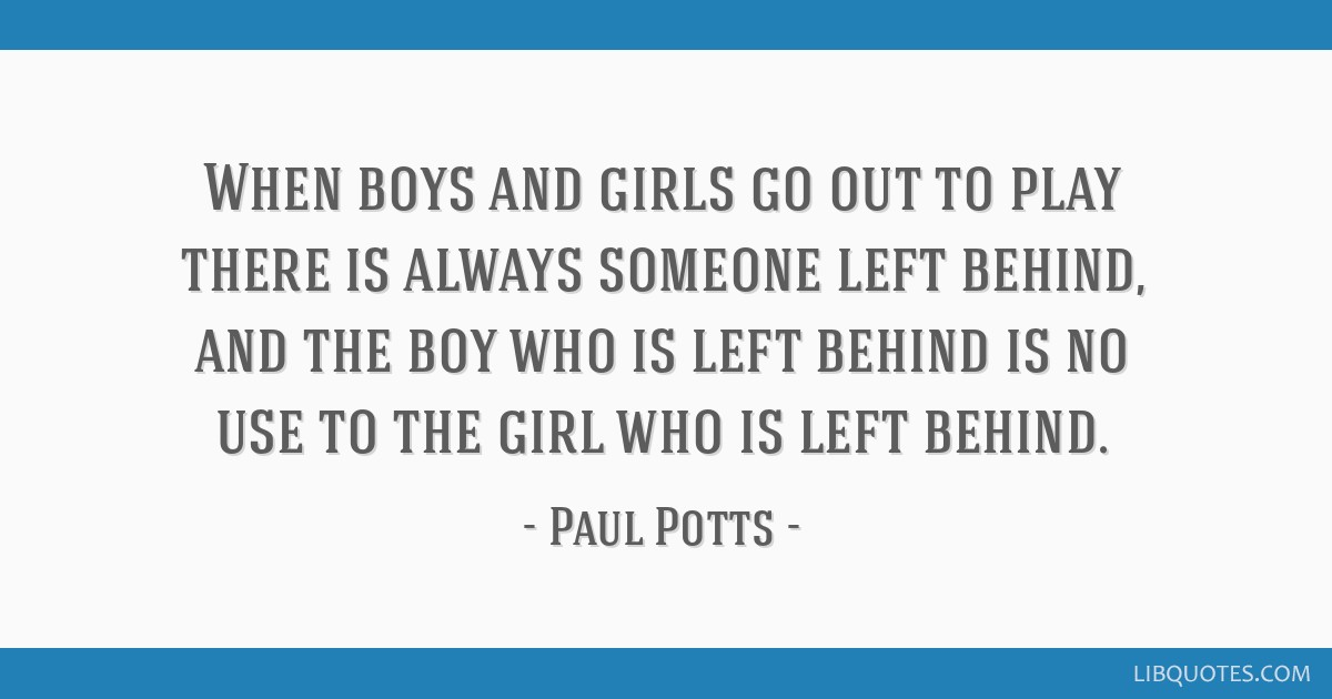 When boys and girls go out to play there is always someone left behind, and the boy who is left behind is no use to the girl who is left behind.