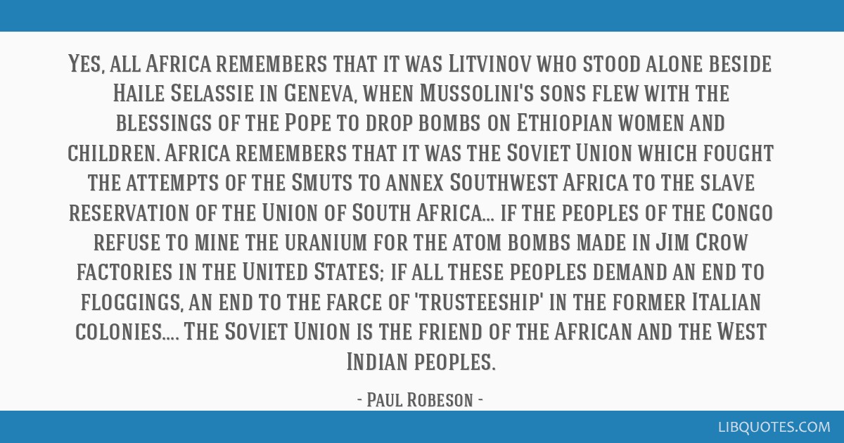 Yes, all Africa remembers that it was Litvinov who stood alone beside Haile Selassie in Geneva, when Mussolini's sons flew with the blessings of the...