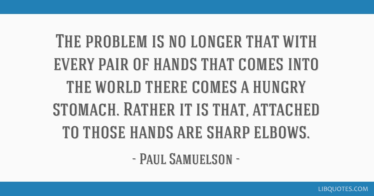 The problem is no longer that with every pair of hands that comes into the world there comes a hungry stomach. Rather it is that, attached to those...