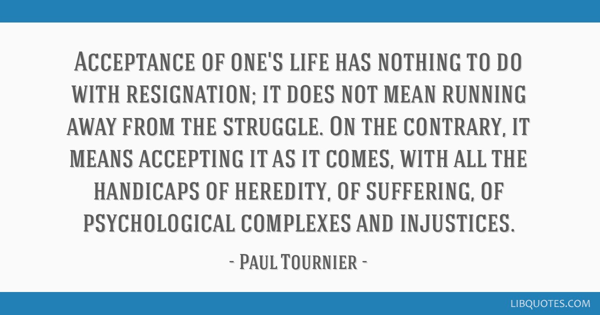 Acceptance of one's life has nothing to do with resignation; it does not mean running away from the struggle. On the contrary, it means accepting it...