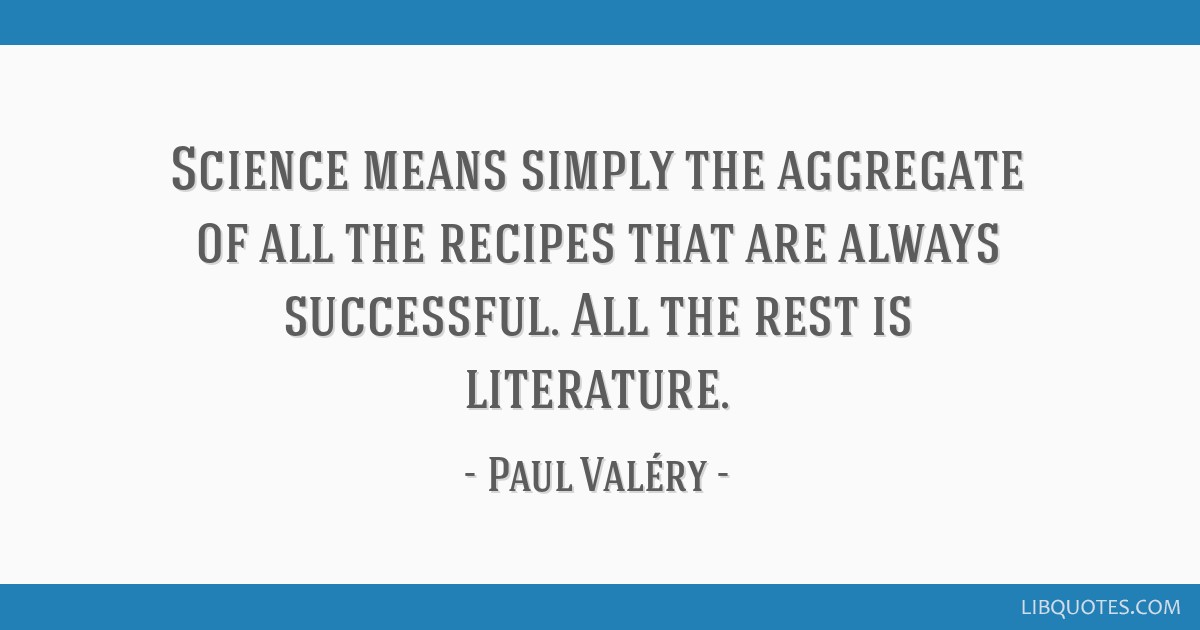 Science means simply the aggregate of all the recipes that are always successful. All the rest is literature.