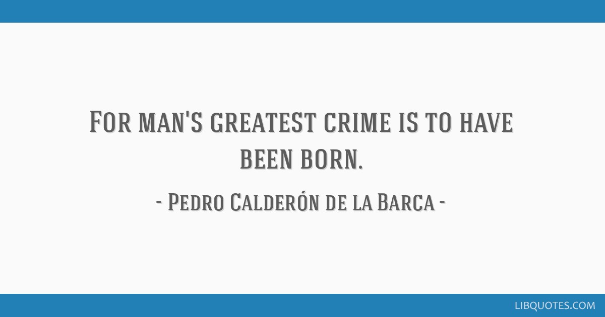 For man's greatest crime is to have been born.